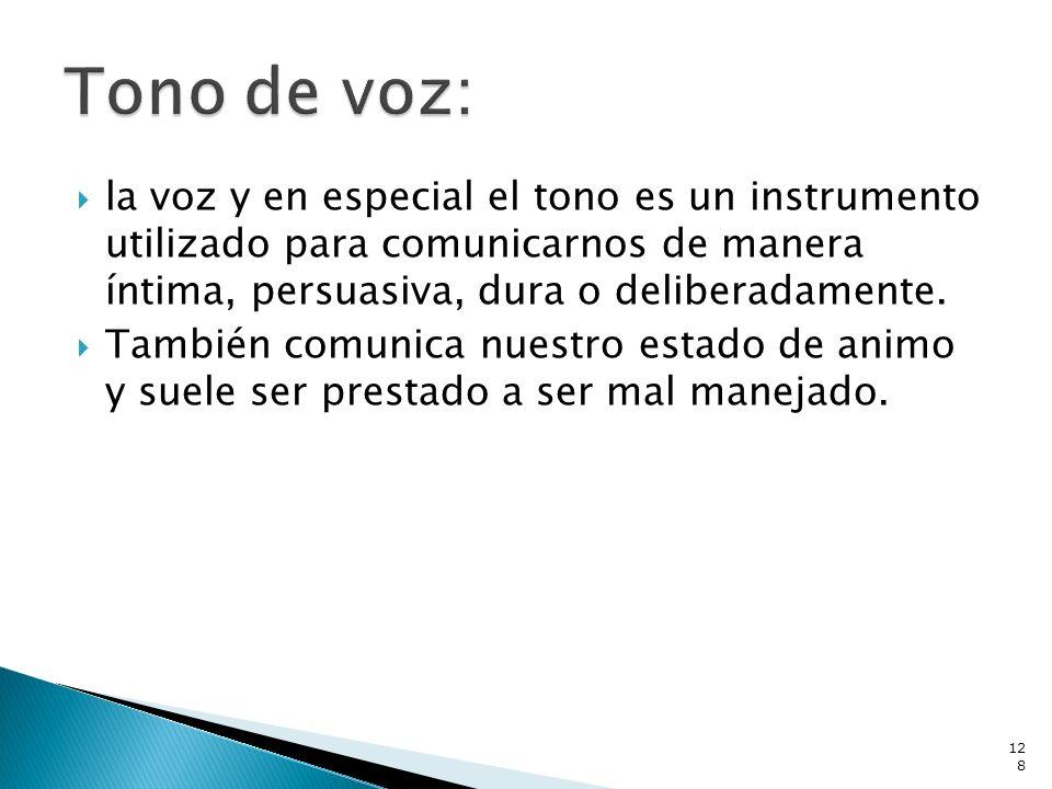 Tono de voz: la voz y en especial el tono es un instrumento utilizado para comunicarnos de manera íntima, persuasiva, dura o deliberadamente.
