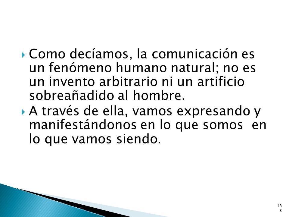 Como decíamos, la comunicación es un fenómeno humano natural; no es un invento arbitrario ni un artificio sobreañadido al hombre.