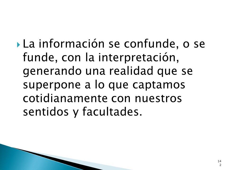La información se confunde, o se funde, con la interpretación, generando una realidad que se superpone a lo que captamos cotidianamente con nuestros sentidos y facultades.