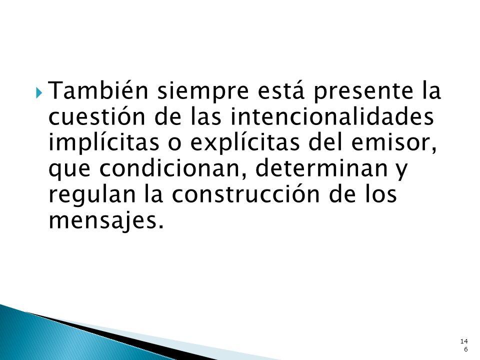 También siempre está presente la cuestión de las intencionalidades implícitas o explícitas del emisor, que condicionan, determinan y regulan la construcción de los mensajes.
