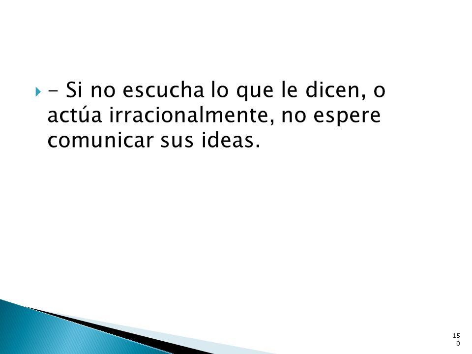 - Si no escucha lo que le dicen, o actúa irracionalmente, no espere comunicar sus ideas.