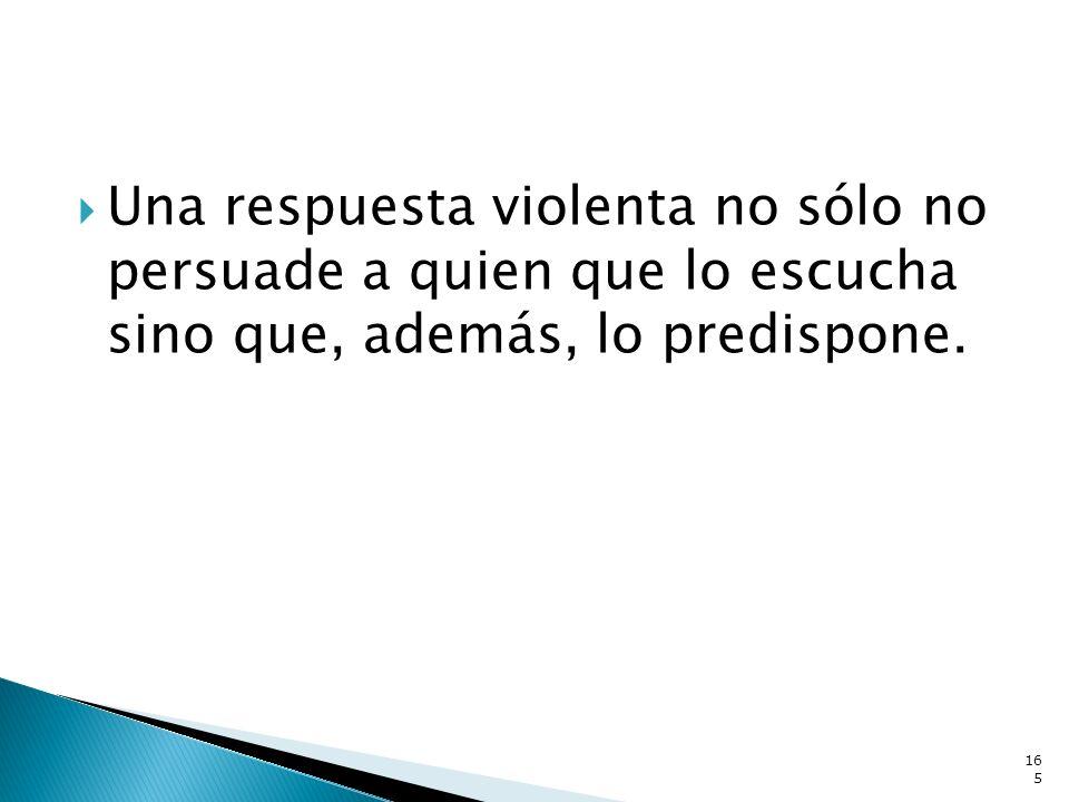 Una respuesta violenta no sólo no persuade a quien que lo escucha sino que, además, lo predispone.