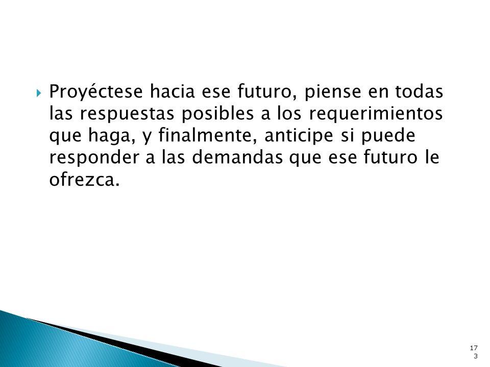 Proyéctese hacia ese futuro, piense en todas las respuestas posibles a los requerimientos que haga, y finalmente, anticipe si puede responder a las demandas que ese futuro le ofrezca.