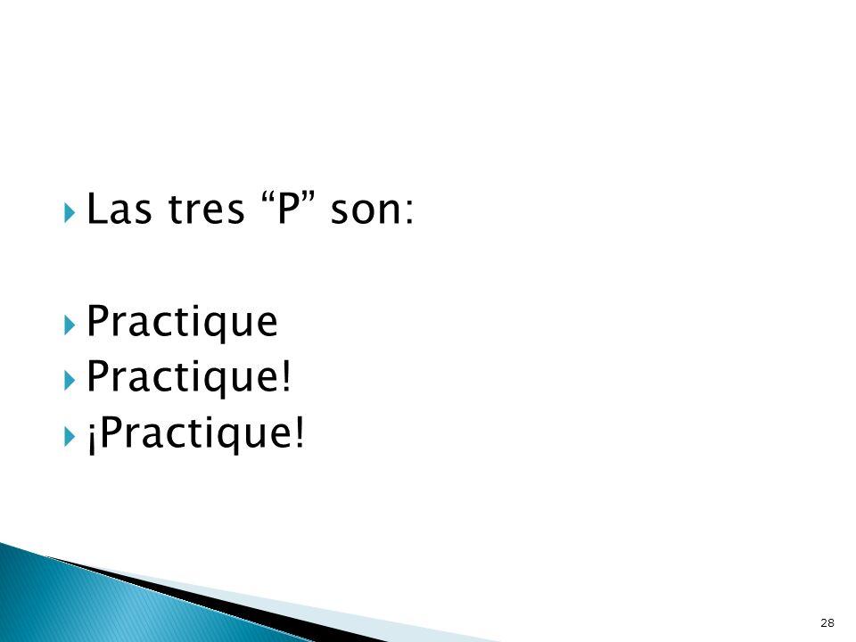 Las tres P son: Practique Practique! ¡Practique!