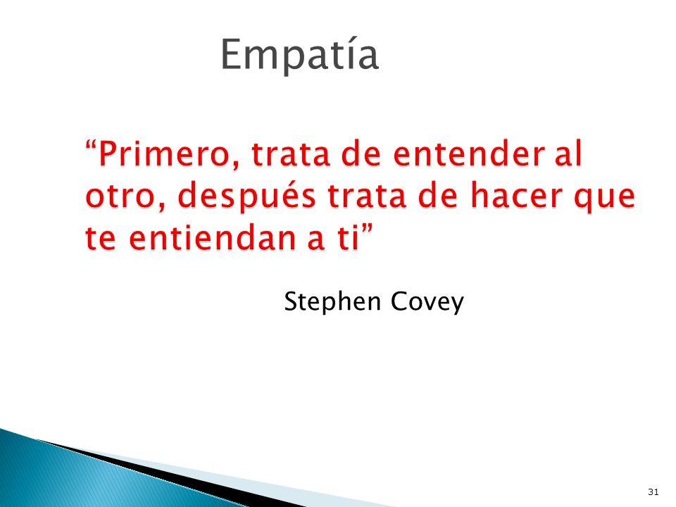 Empatía Primero, trata de entender al otro, después trata de hacer que te entiendan a ti Stephen Covey.