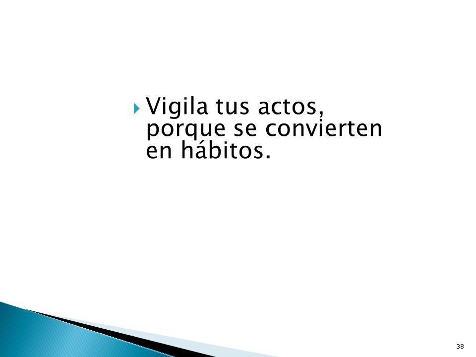 Vigila tus actos, porque se convierten en hábitos.