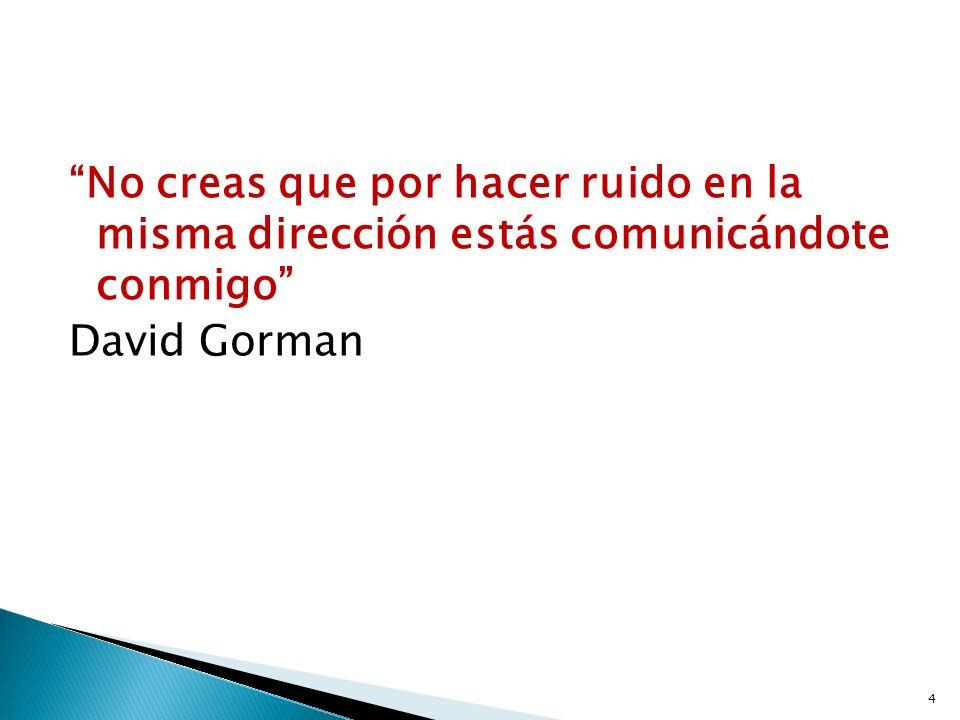 No creas que por hacer ruido en la misma dirección estás comunicándote conmigo David Gorman