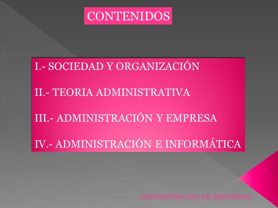 CONTENIDOS I.- SOCIEDAD Y ORGANIZACIÓN II.- TEORIA ADMINISTRATIVA