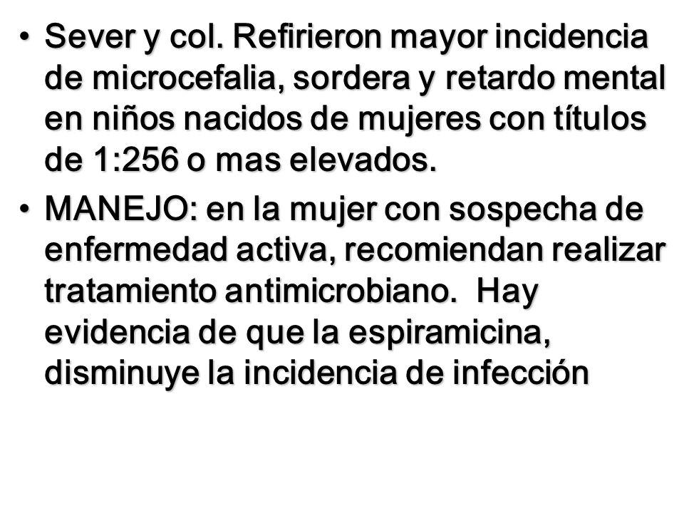 Sever y col. Refirieron mayor incidencia de microcefalia, sordera y retardo mental en niños nacidos de mujeres con títulos de 1:256 o mas elevados.