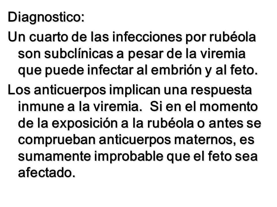 Diagnostico:Un cuarto de las infecciones por rubéola son subclínicas a pesar de la viremia que puede infectar al embrión y al feto.