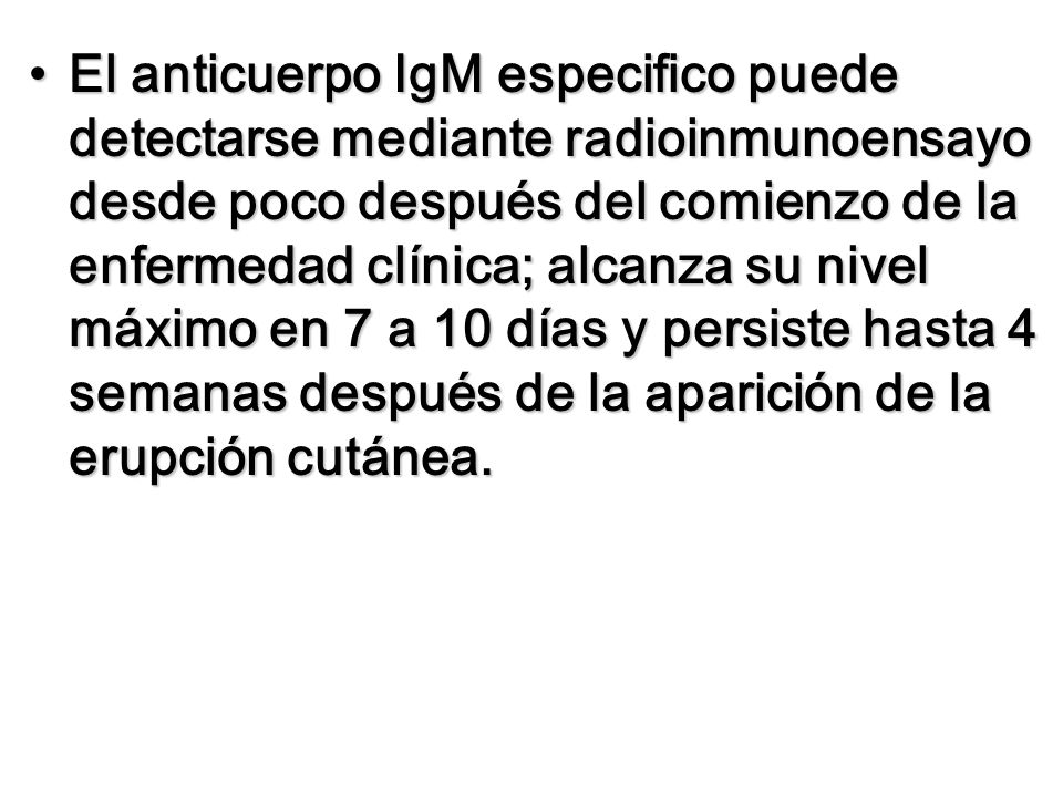 El anticuerpo IgM especifico puede detectarse mediante radioinmunoensayo desde poco después del comienzo de la enfermedad clínica; alcanza su nivel máximo en 7 a 10 días y persiste hasta 4 semanas después de la aparición de la erupción cutánea.