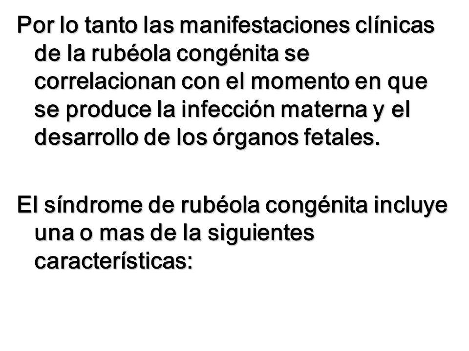 Por lo tanto las manifestaciones clínicas de la rubéola congénita se correlacionan con el momento en que se produce la infección materna y el desarrollo de los órganos fetales.