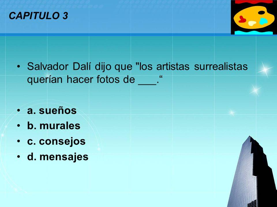 CAPITULO 3 Salvador Dalí dijo que los artistas surrealistas querían hacer fotos de ___. a. sueños.
