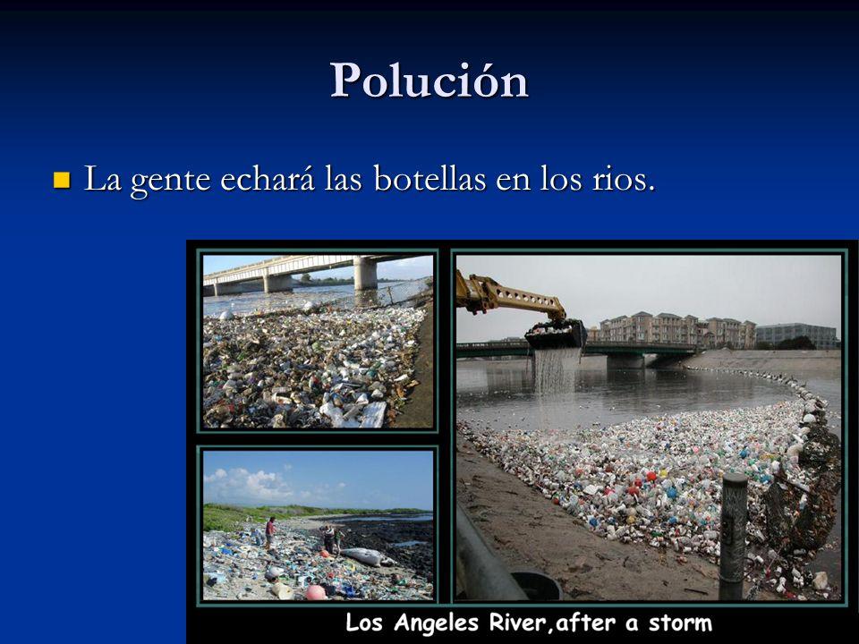 Polución La gente echará las botellas en los rios.