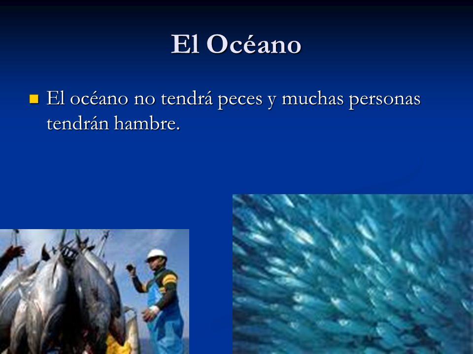 El Océano El océano no tendrá peces y muchas personas tendrán hambre.