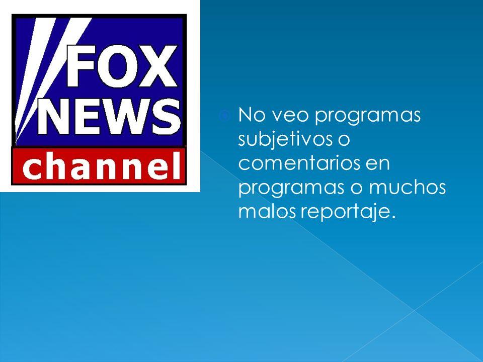No veo programas subjetivos o comentarios en programas o muchos malos reportaje.