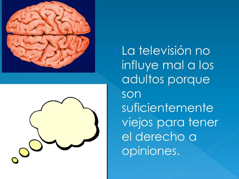 La televisión no influye mal a los adultos porque son suficientemente viejos para tener el derecho a opiniones.