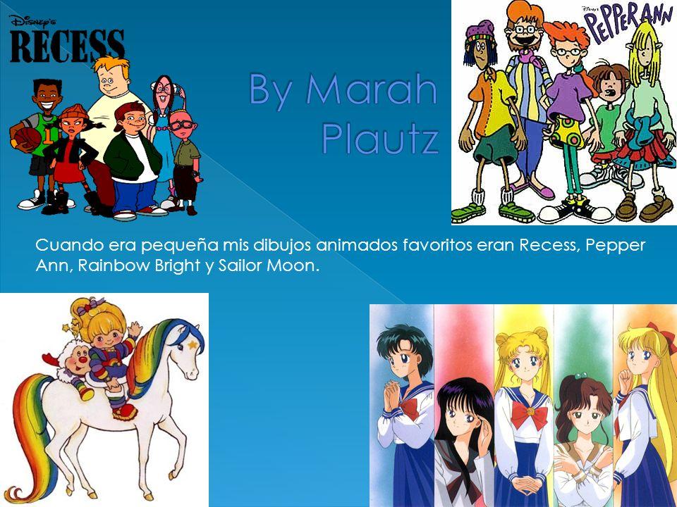 By Marah Plautz Cuando era pequeña mis dibujos animados favoritos eran Recess, Pepper Ann, Rainbow Bright y Sailor Moon.