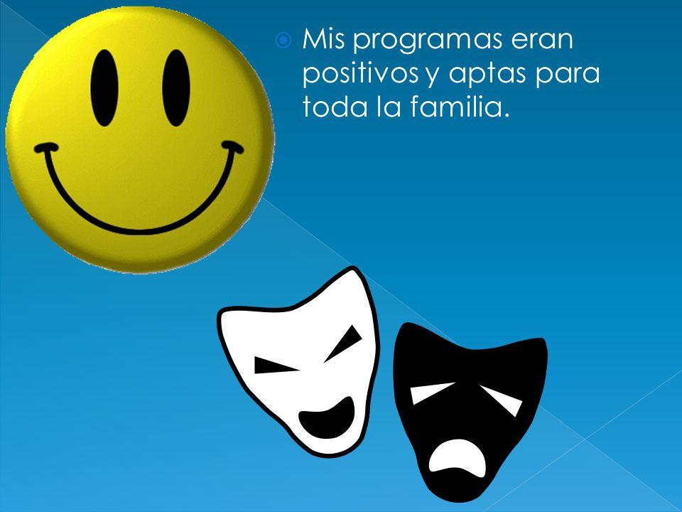 Mis programas eran positivos y aptas para toda la familia.