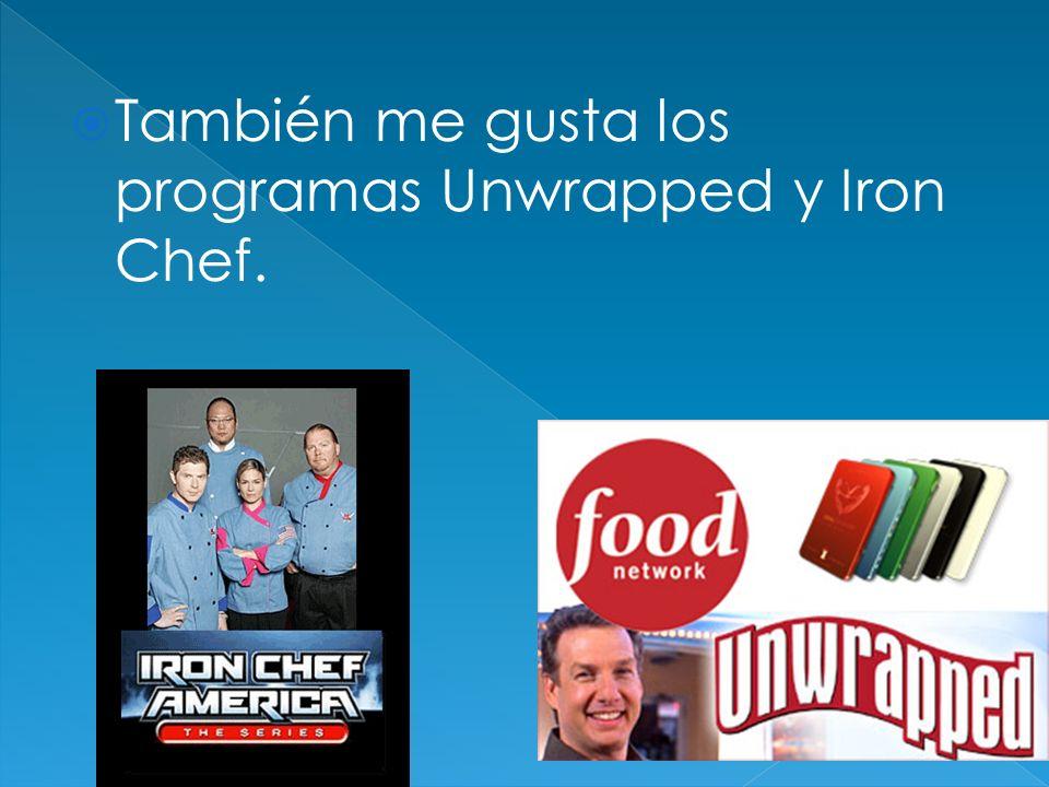También me gusta los programas Unwrapped y Iron Chef.