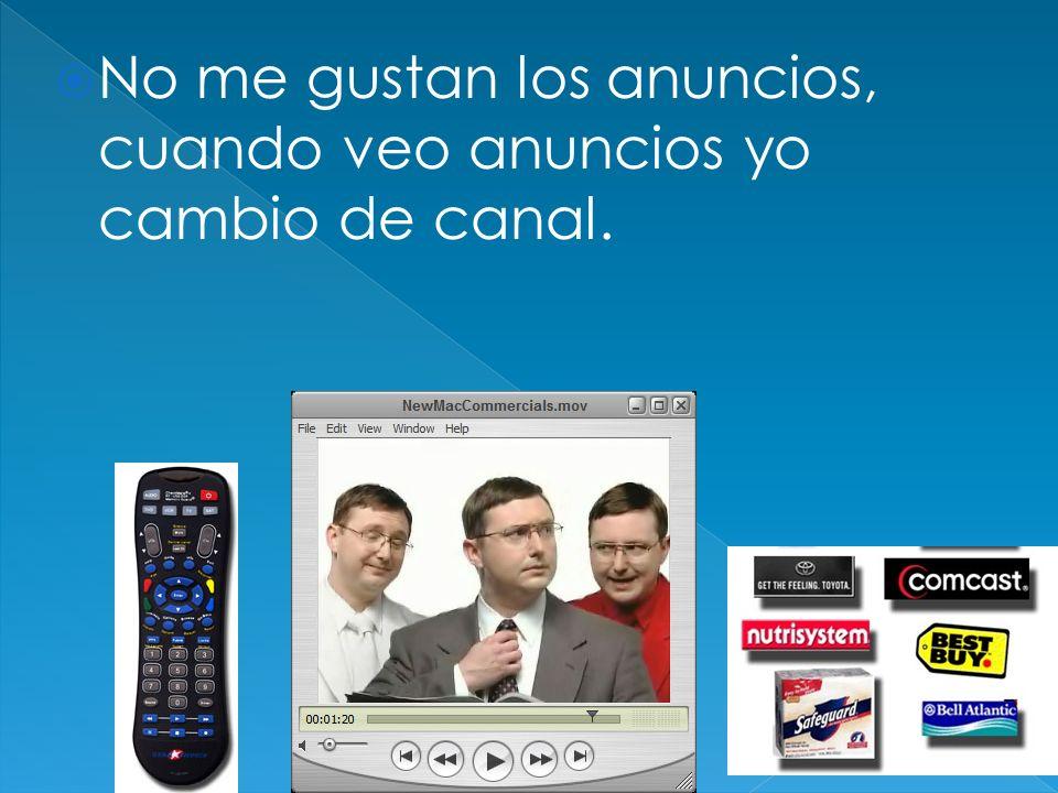 No me gustan los anuncios, cuando veo anuncios yo cambio de canal.