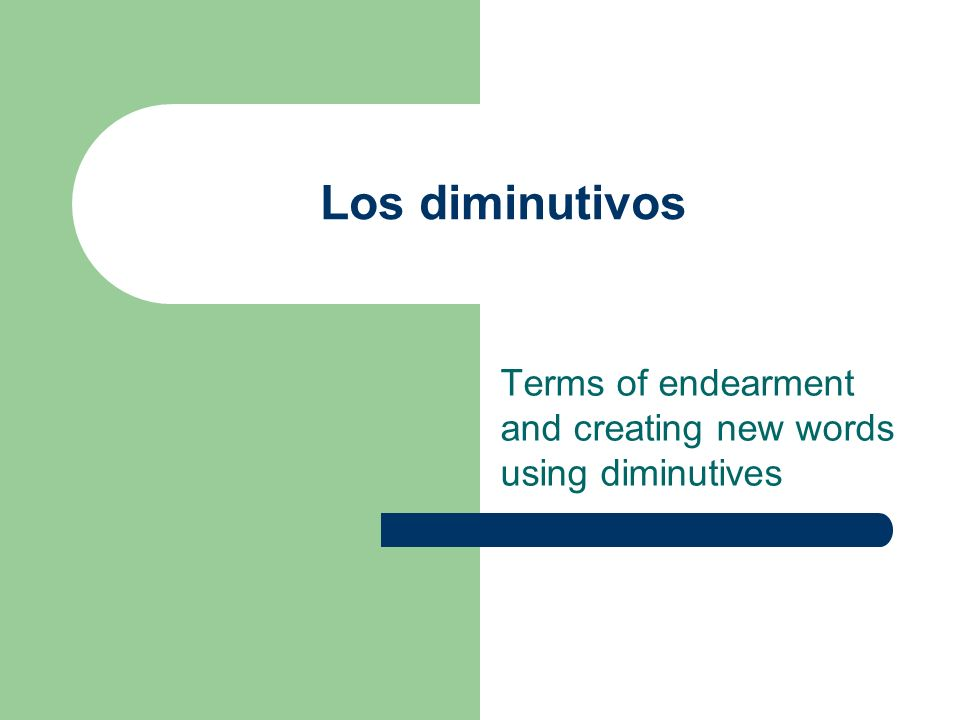 Terms of endearment and creating new words using diminutives