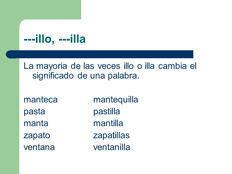 ---illo, ---illa La mayoria de las veces illo o illa cambia el significado de una palabra. manteca mantequilla.