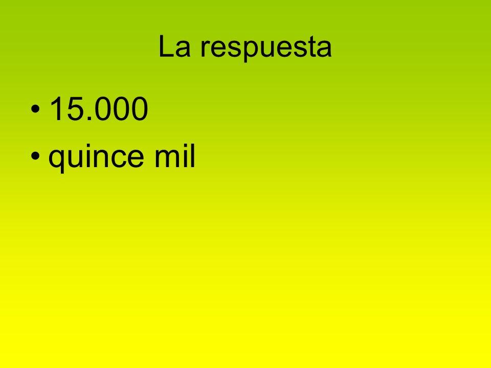 La respuesta 15.000 quince mil