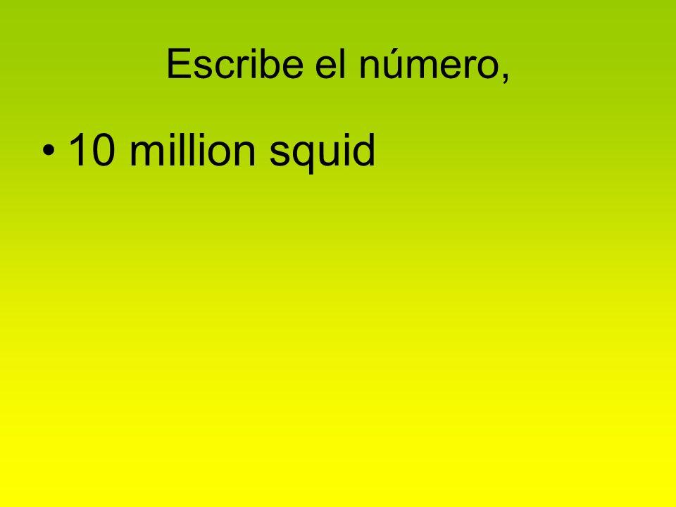 Escribe el número, 10 million squid