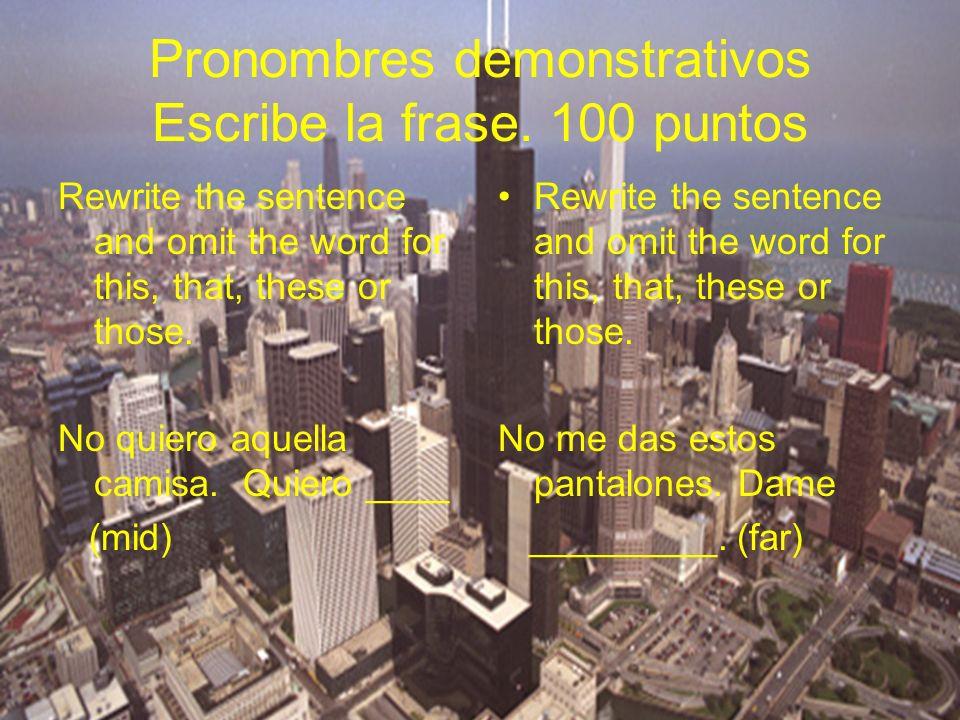 Pronombres demonstrativos Escribe la frase. 100 puntos