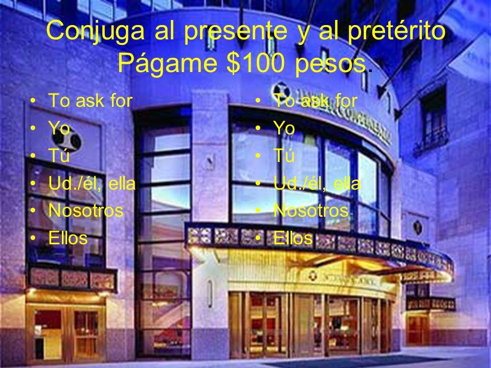 Conjuga al presente y al pretérito Págame $100 pesos.