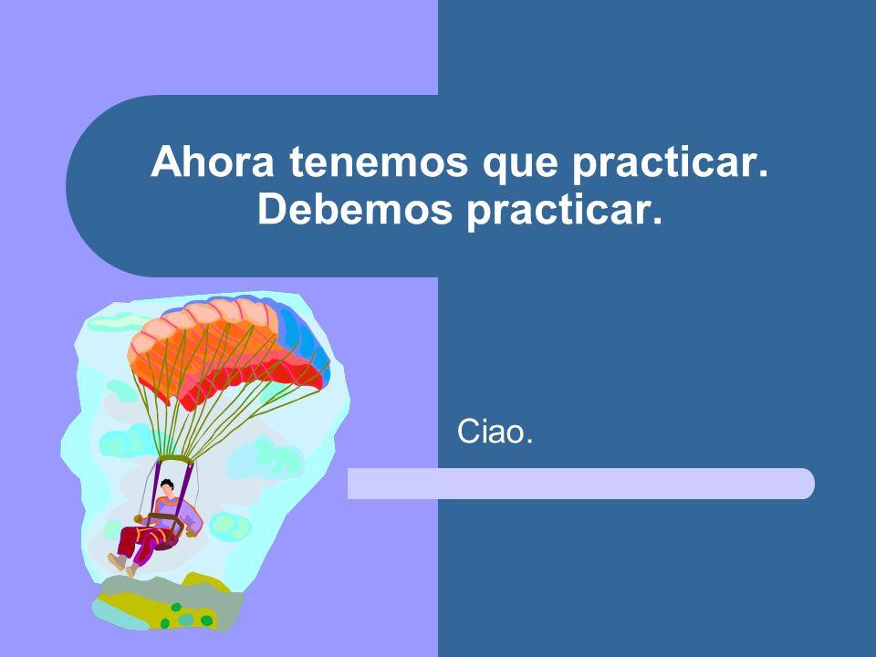Ahora tenemos que practicar. Debemos practicar.