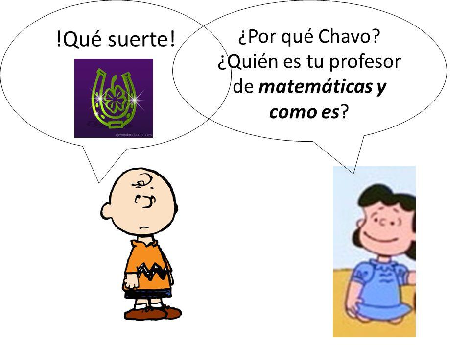 ¿Por qué Chavo ¿Quién es tu profesor de matemáticas y como es