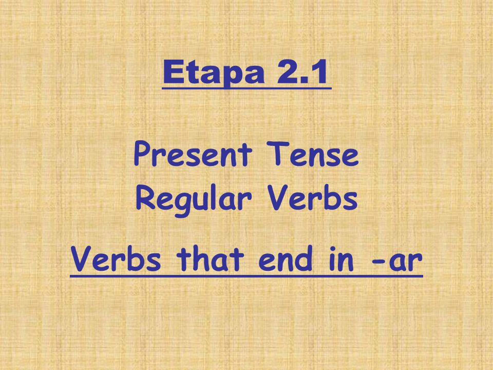 Etapa 2.1 Present Tense Regular Verbs Verbs that end in -ar