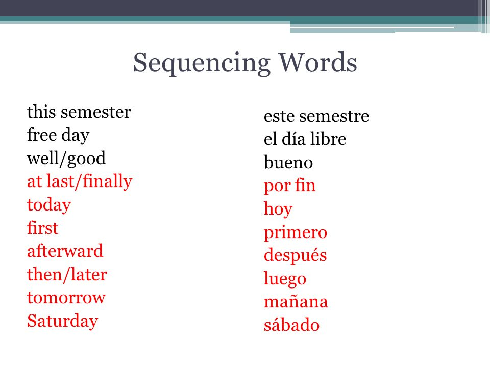Sequencing Words this semester free day well/good at last/finally today first afterward then/later tomorrow Saturday