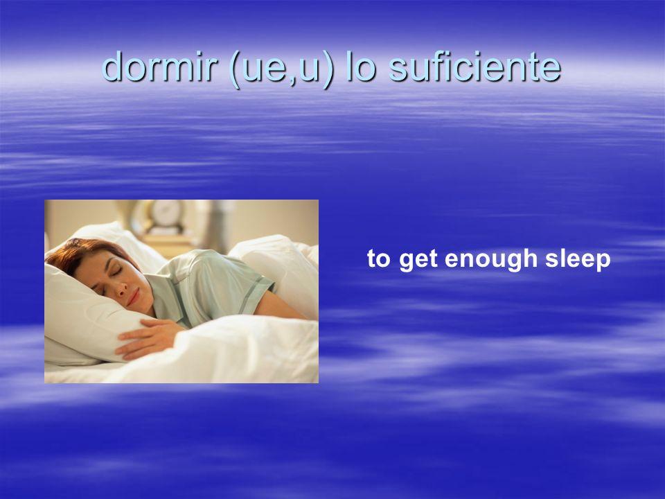 dormir (ue,u) lo suficiente