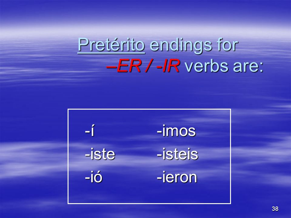 Pretérito endings for –ER / -IR verbs are: