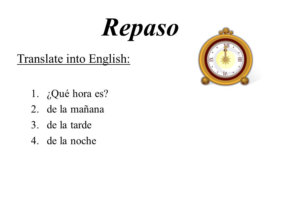 Repaso Translate into English: ¿Qué hora es de la mañana de la tarde