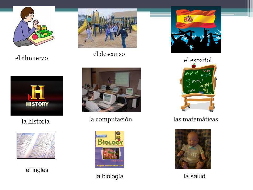 el descanso el almuerzo. el español. la computación. las matemáticas. la historia. el inglés. la biología.