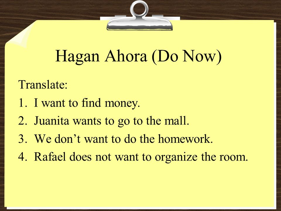 Hagan Ahora (Do Now) Translate: I want to find money.