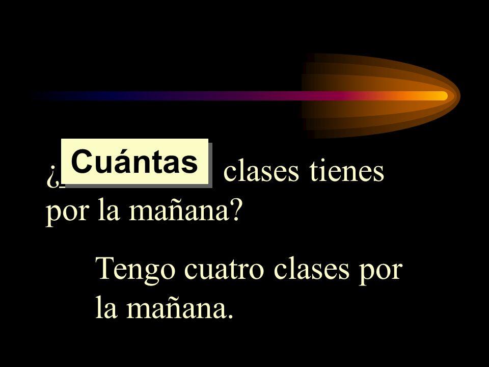 Cuántas ¿_________ clases tienes por la mañana Tengo cuatro clases por la mañana.