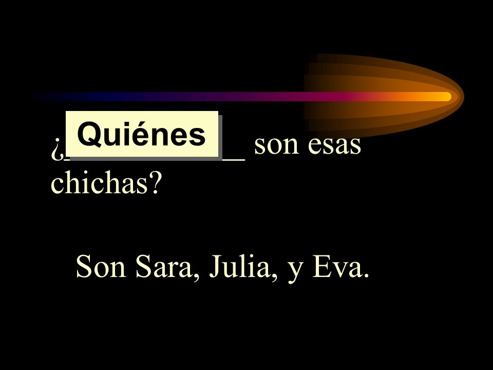 Quiénes ¿___________ son esas chichas Son Sara, Julia, y Eva.