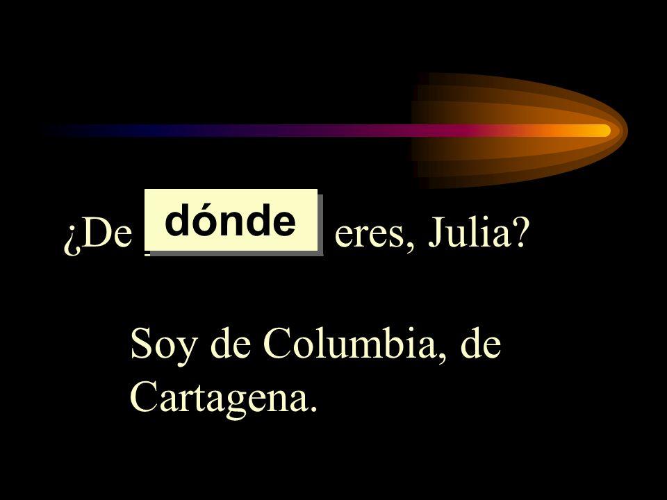 dónde ¿De ________ eres, Julia Soy de Columbia, de Cartagena.