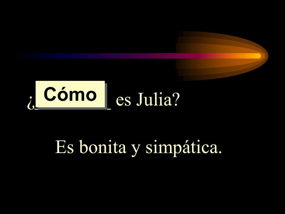 Cómo ¿________ es Julia Es bonita y simpática.