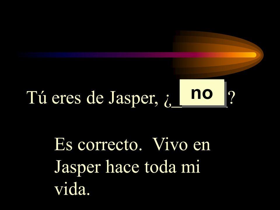 no Tú eres de Jasper, ¿______ Es correcto. Vivo en Jasper hace toda mi vida.