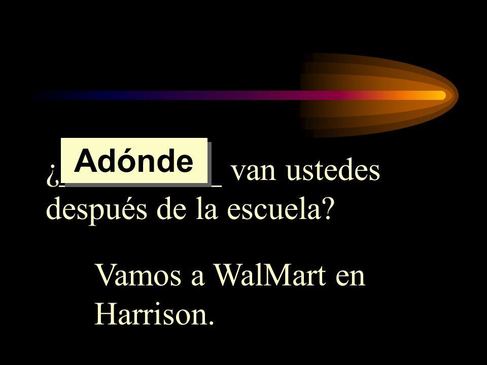 Adónde ¿__________ van ustedes después de la escuela Vamos a WalMart en Harrison.