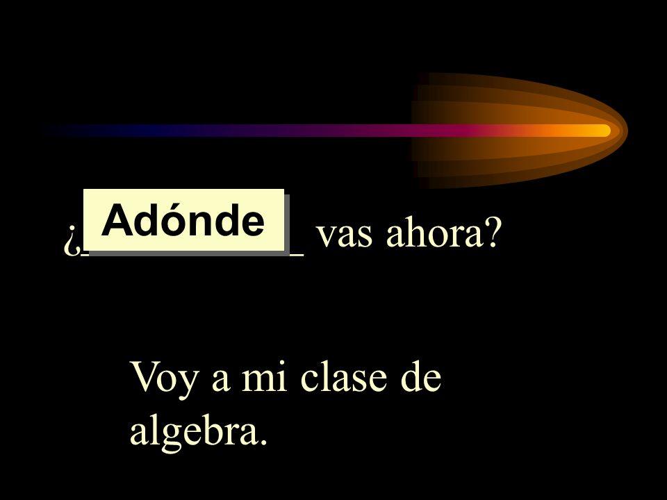 Adónde ¿__________ vas ahora Voy a mi clase de algebra.