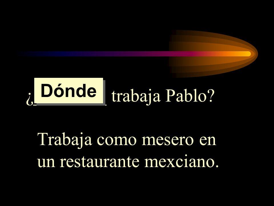 Dónde ¿________ trabaja Pablo Trabaja como mesero en un restaurante mexciano.