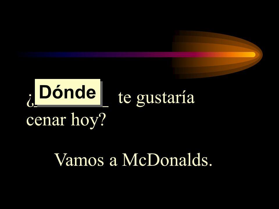 Dónde ¿________ te gustaría cenar hoy Vamos a McDonalds.