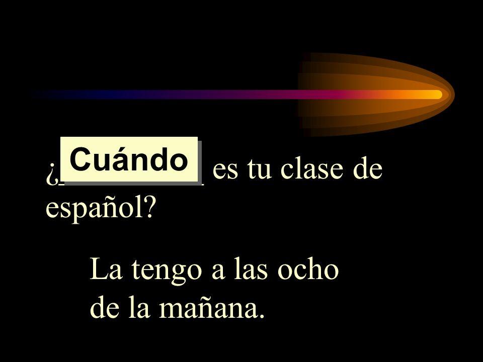 Cuándo ¿_________ es tu clase de español La tengo a las ocho de la mañana.